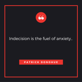 Indecision is the fuel of anxiety..